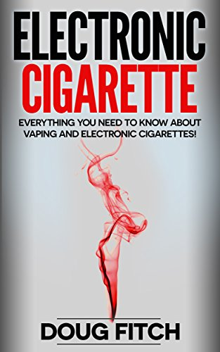 Electronic Cigarette: Everything you need to know about Vaping and Electronic Cigarettes! (Electronic Cigarette, Vapourisers, Vaping, E-Cig)