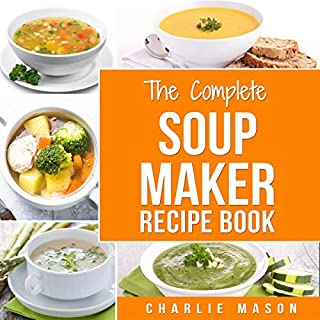The Complete Soup Maker Recipe Book                   By:                                                                                                                                 Charlie Mason                               Narrated by:                                                                                                                                 Betty Johnston                      Length: 54 mins     7 ratings     Overall 5.0