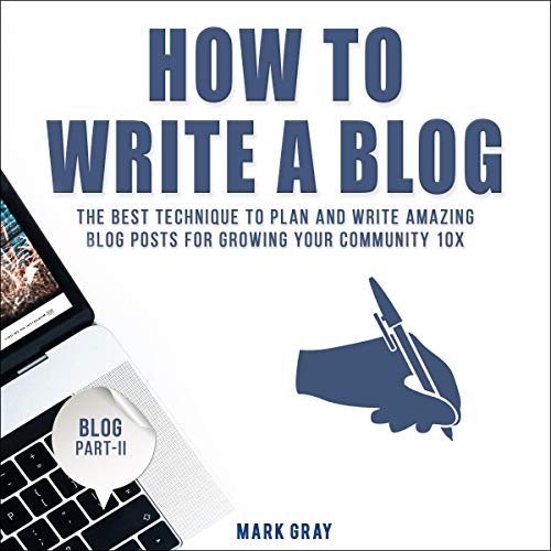 How to Write a Blog: The Best Technique to Plan and Write Amazing Blog Posts for Growing Your Community 10X audiobook cover art
