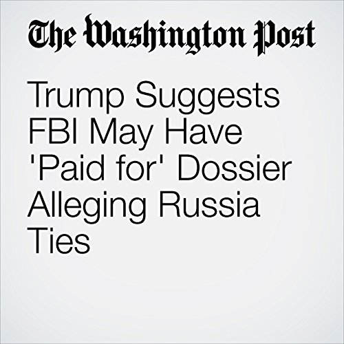 Trump Suggests FBI May Have 'Paid for' Dossier Alleging Russia Ties copertina