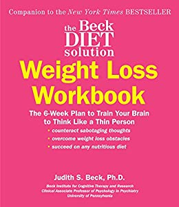 The Beck Diet Solution Weight Loss Workbook: The 6-Week Plan to Train Your Brain to Think Like a Thin Person (eBook Original) by [Judith S. Beck]
