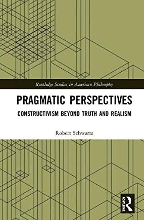 Pragmatic Perspectives: Constructivism beyond Truth and Realism (Routledge Studies in American Philosophy) (English Edition)