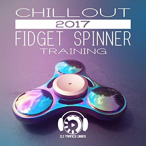 Chillout 2017 Fidget Spinner Training: Relax on the Beach, Chillout After Dark, Electronic Vibration for Ibiza Party Lounge, Best Experience Chill