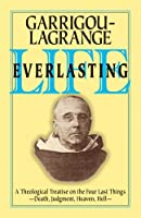 Life Everlasting & the Immensity of the Soul: A Theological Treatise on the Four Last Things : Death, Judgment, Heaven, Hell.