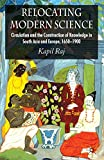 Relocating Modern Science: Circulation and the Construction of Knowledge in South Asia and Europe, 1650-1900