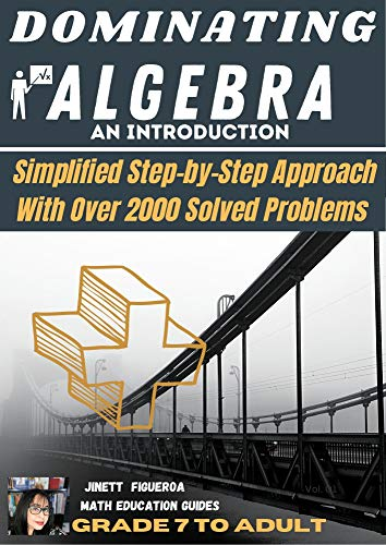 DOMINATING ALGEBRA: DOMINATING ALGEBRA-An Introduction: Simplified Step-by Step Approach With Over 2,000 Solved Problems (Jinett Figueroa Education Guides ... ALGEBRA BOOK 1) (English Edition)