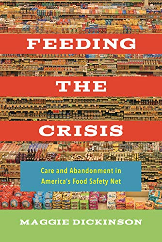 Dickinson, M: Feeding the Crisis: Care and Abandonment in America's Food Safety Net: 71 (California Studies in Food and Culture)