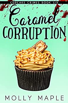 Caramel Corruption: A Small Town Cupcake Cozy Mystery (Cupcake Crimes Series Book 6) by [Molly Maple]