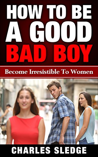 How To Be A Good Bad Boy: Become Irresistible To Women (English Edition)