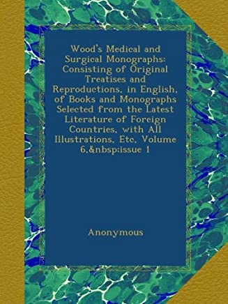 Wood's Medical and Surgical Monographs: Consisting of Original Treatises and Reproductions, in English, of Books and Monographs Selected from the Latest Literature of Foreign Countries, with All Illustrations, Etc, Volume 6, issue 1