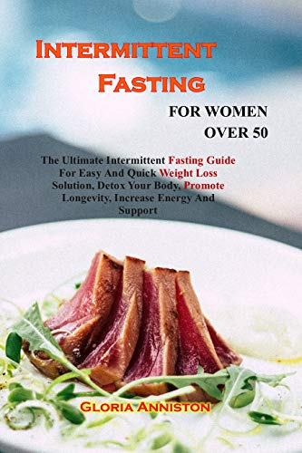 INTERMITTENT FASTING FOR WOMEN OVER 50: The Ultimate Intermittent Fasting Guide For Easy And Quick Weight Loss Solution, Detox Your Body, Promote Longevity, Increase Energy And Support