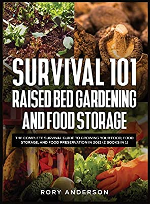 Survival 101 Raised Bed Gardening and Food Storage: The Complete Survival Guide to Growing Your Food, Food Storage, and Food Preservation in 2021 (2 Books IN 1)