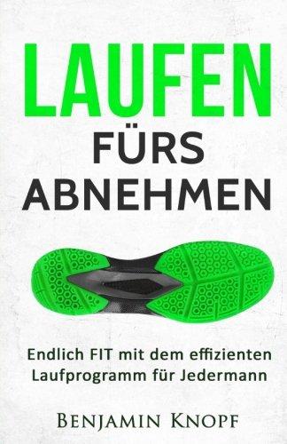 Laufen fürs Abnehmen: Endlich FIT mit dem effizienten Laufprogramm für Jedermann (Lauftraining, Band 1)