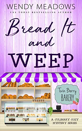 Bread It and Weep: A Culinary Cozy Mystery Series (Twin Berry Bakery Book 3) by [Wendy Meadows]