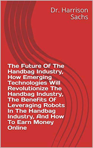 The Future Of The Handbag Industry, How Emerging Technologies Will Revolutionize The Handbag Industry, Why Handbags Are Popular Fashion Products, And How ... Substantial Money Online (English Edition)