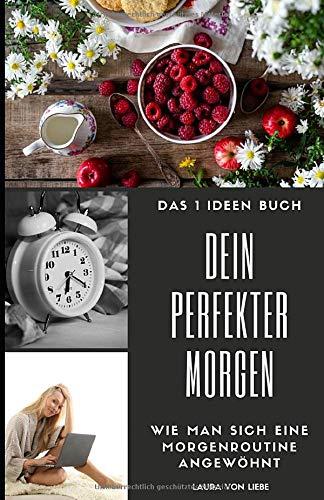 Das 1 Ideen Buch: Dein perfekter Morgen: Wie man sich eine Morgenroutine angewöhnt - erfolgreich den Tag starten (Ideen, die dein Leben bereichern!, Band 3)