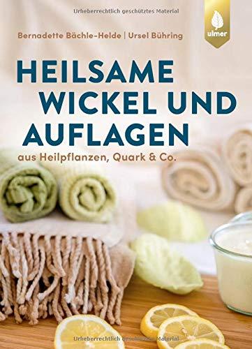 Heilsame Wickel und Auflagen: Aus Heilpflanzen, Quark & Co.