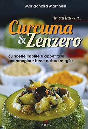 In cucina con... curcuma & zenzero. 60 ricette insolite e appetitose per mangiare bene e stare meglio