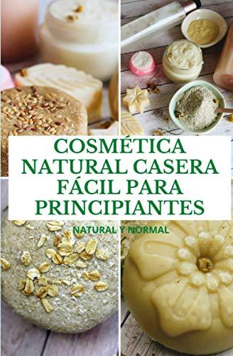 COSMÉTICA NATURAL CASERA FÁCIL PARA PRINCIPIANTES: Natural y Normal
