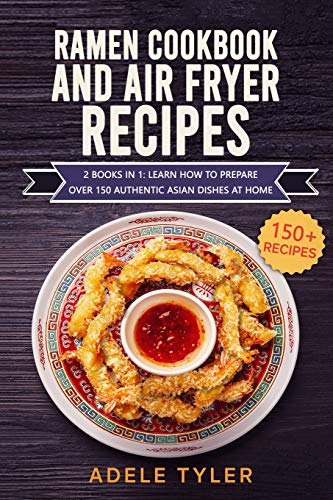 Ramen Cookbook And Air Fryer Recipes: 2 Books In 1: Learn How To Prepare Over 150 Authentic Asian Dishes At Home