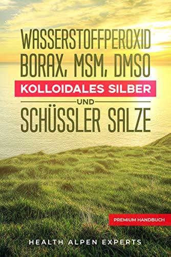 Wasserstoffperoxid Borax MSM DMSO Kolloidales Silber und Schüssler Salze: Anwendung Wirkung Erfahrungsberichte und Studien - Premium Handbuch