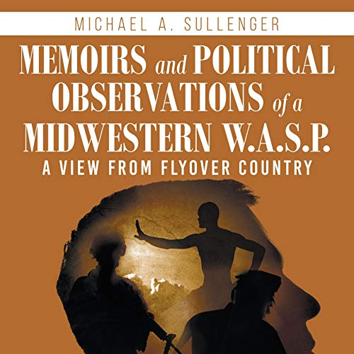 Memoirs and Political Observations of a Midwestern W.A.S.P. Audiobook By Michael A. Sullenger cover art