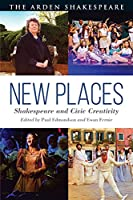 New Places: Shakespeare and Civic Creativity (Arden Shakespeare)
