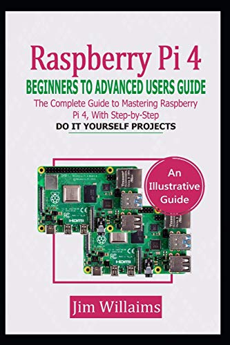 RASPBERRY PI 4 BEGINNERS TO ADVANCED USERS GUIDE: The Complete Guide to Mastering the Raspberry Pi 4, with Step-by-Step do it Yourself Projects