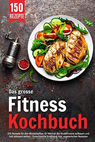 Das grosse Fitness Kochbuch: 150 Rezepte für den Muskelaufbau für Männer die Muskelmasse aufbauen und Fett abbauen wollen – Proteinreiche Ernährung inkl. vegetarischen Rezepten