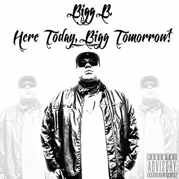 Here Today, Bigg Tomorrow