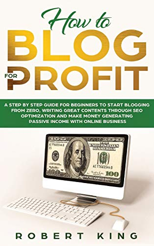 How to Blog for Profit: A Step by Step Guide for Beginners to Start Blogging from Zero, Writing Great Contents through SEO Optimization and Make Money Generating Passive Income with Online Business