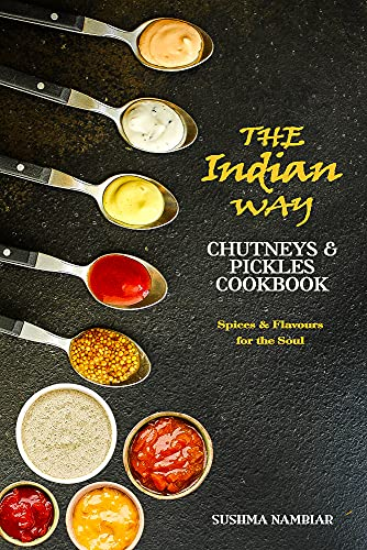 The Indian Way - Chutneys & Pickles Cookbook: The Spices and Flavors from Traditional Recipes for the Soul (The Indian Way Cookbook Series) by [Sushma Nambiar]