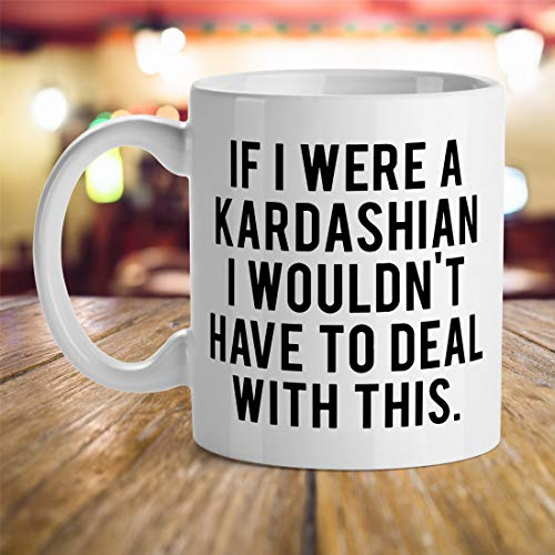 Celebrity presents, Fans Gift Ideas, Birthday Gift Mugs, Funny Quotes Ideas, If I were a Kardashian I Wouldn't Have to Deal with This