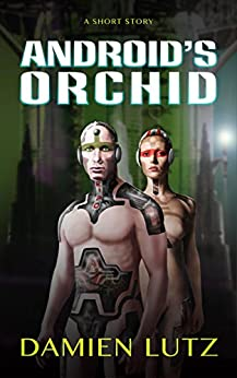 Android's Orchid: A Sci-fi Short Story by [Damien Lutz]