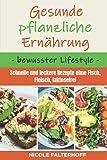 Gesunde pflanzliche Ernährung - bewusster Lifestyle: Schnelle und leckere Rezepte ohne Fisch, Fleisch, laktosefrei