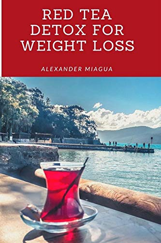 Red Tea Detox for Weight Loss: The Honest Truth About The Red Tea Detox(Get A Flat Belly, Choose the Right Teas, Boost Your Metabolism, Eliminate Toxins, ... Tea, Fit Tea Detox) (English Edition)