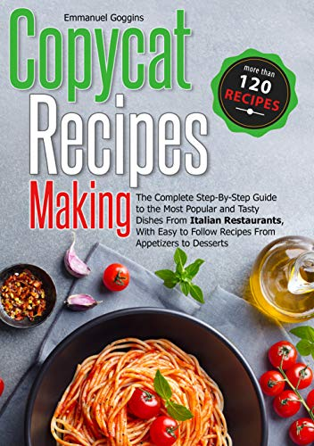 Copycat Recipes Making: The Complete Step-By-Step Guide to the Most Popular and Tasty Dishes From Italian Restaurants, With Easy to Follow Recipes From Appetizers to Desserts by [Emmanuel  Goggins]
