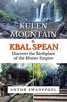Kulen Mountain & Kbal Spean: Discover the Birthplace of the Khmer Empire (Cambodia Book 9) by [Anton Swanepoel]