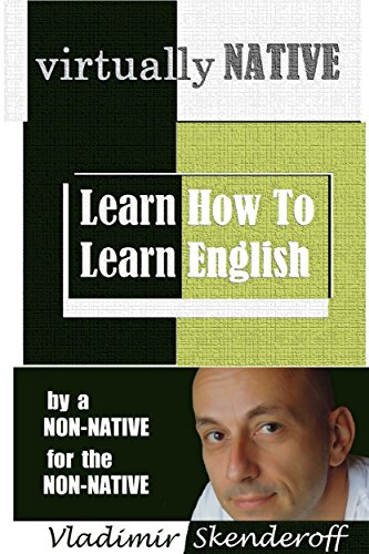 VIRTUALLY NATIVE: Learn How To Learn English - by a non-native, for the non-native (English Edition)