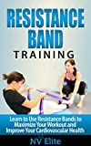 Resistance Bands: Learn to Use Resistance Bands to Maximize Your Workout and Improve Your...