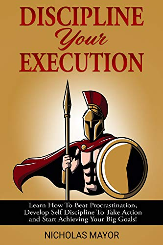 Discipline Your Execution: Learn How To Beat Procrastination, Develop Self Discipline To Take Action and Start Achieving Your Big Goals!