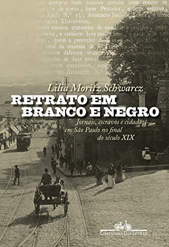 Retrato em branco e negro: Jornais, escravos e cidadãos em São Paulo no final do século XIX
