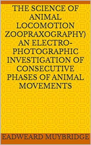 The Science of Animal Locomotion Zoopraxography An Electro-Photographic Investigation of Consecutive Phases of Animal Movements (English Edition)
