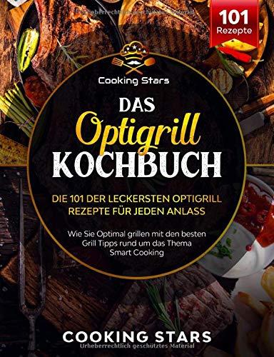 Das Optigrill Kochbuch - Die 101 leckersten Optigrill Rezepte für jeden Anlass: Wie sie Optimal grillen mit den besten Grill Tipps rund um das Thema Smart Cooking
