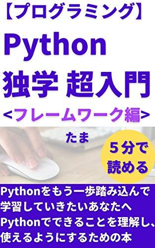 【プログラミング】 Python独学 超入門 フレームワーク編: Pythonをもう一歩踏み込んで学習していきたいあなたへ プログラミング副業で稼ぐシリーズ 【プログラミング】Python独学 超入門