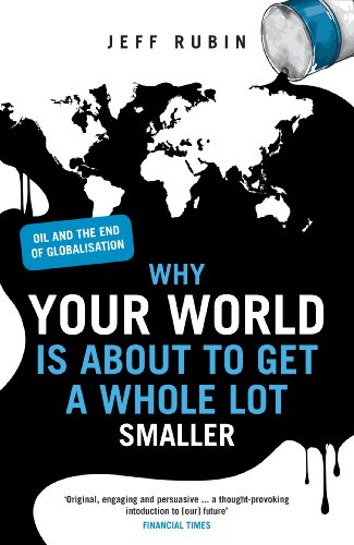 Why Your World is About to Get a Whole Lot Smaller: Oil and the End of Globalisation