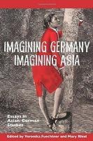Imagining Germany Imagining Asia: Essays in Asian-German Studies (Studies in German Literature, Linguistics, and Culture)
