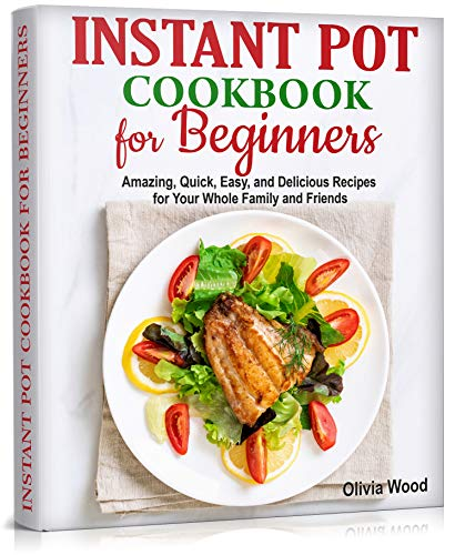 INSTANT POT Cookbook for Beginners: Amazing, Quick, Easy and Delicious Recipes for Your Whole Family and Friends (English Edition)