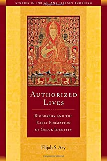 Authorized Lives: Biography and the Early Formation of Geluk Identity (18) (Studies in Indian and Tibetan Buddhism)