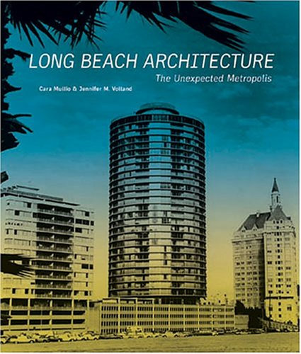 Long Beach Architecture: The Unexpected Metropolis (California Architecture and Architects) (California Architecture & Architects)